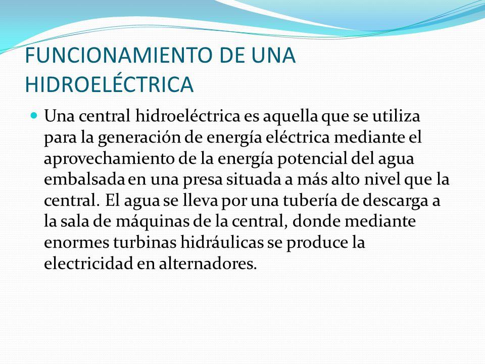 FUNCIONAMIENTO DE UNA HIDROELÉCTRICA Una central hidroeléctrica es aquella que se utiliza para la generación de energía eléctrica mediante el aprovech