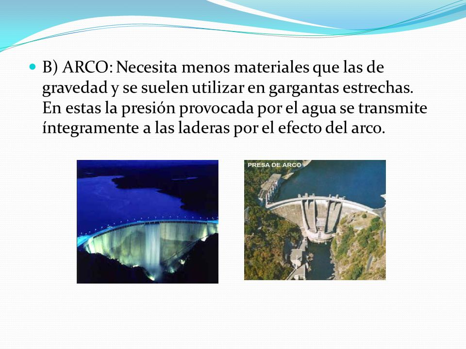 B) ARCO: Necesita menos materiales que las de gravedad y se suelen utilizar en gargantas estrechas. En estas la presión provocada por el agua se trans