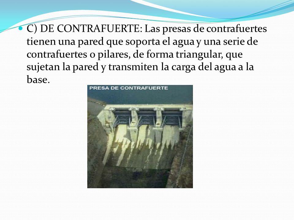C) DE CONTRAFUERTE: Las presas de contrafuertes tienen una pared que soporta el agua y una serie de contrafuertes o pilares, de forma triangular, que