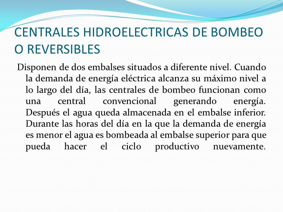 CENTRALES HIDROELECTRICAS DE BOMBEO O REVERSIBLES Disponen de dos embalses situados a diferente nivel. Cuando la demanda de energía eléctrica alcanza