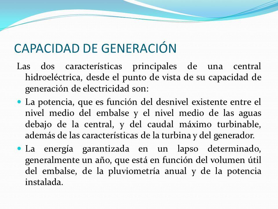 CAPACIDAD DE GENERACIÓN Las dos características principales de una central hidroeléctrica, desde el punto de vista de su capacidad de generación de el