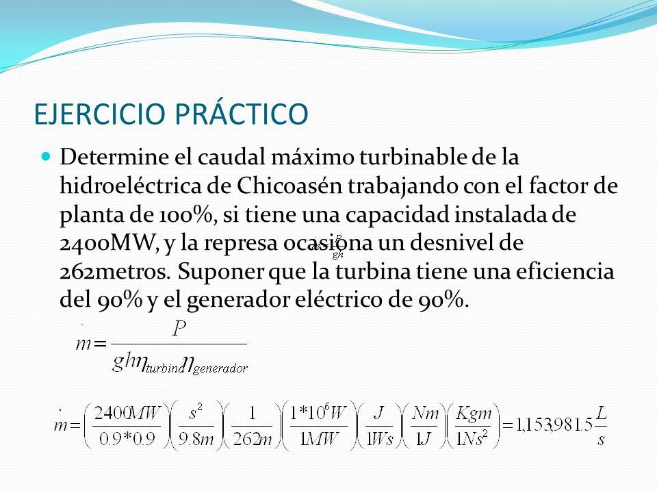 EJERCICIO PRÁCTICO Determine el caudal máximo turbinable de la hidroeléctrica de Chicoasén trabajando con el factor de planta de 100%, si tiene una ca