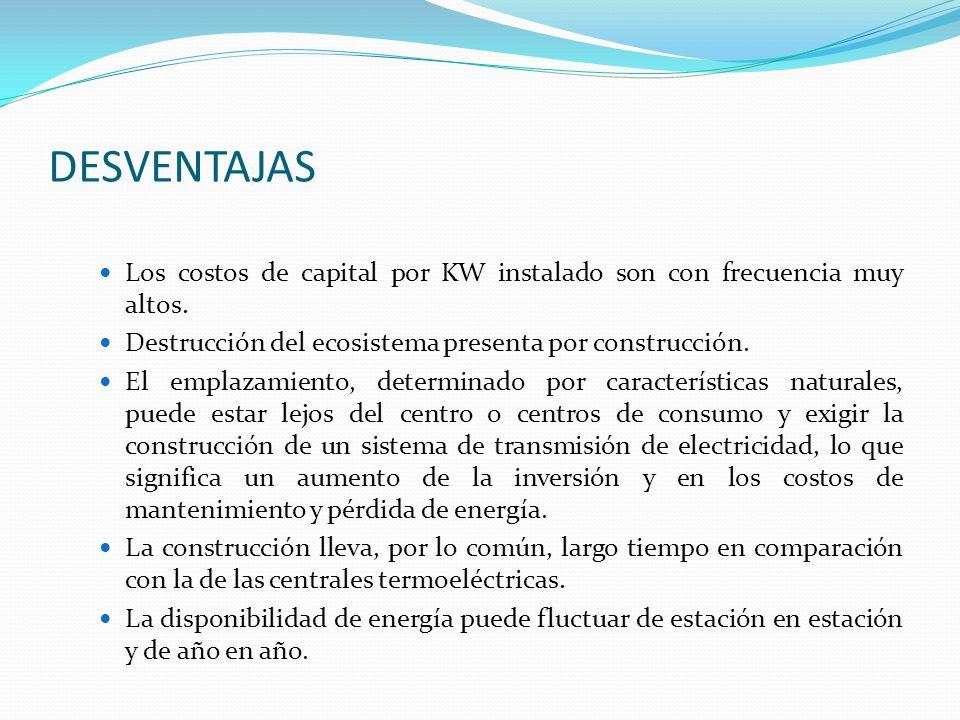 DESVENTAJAS Los costos de capital por KW instalado son con frecuencia muy altos. Destrucción del ecosistema presenta por construcción. El emplazamient