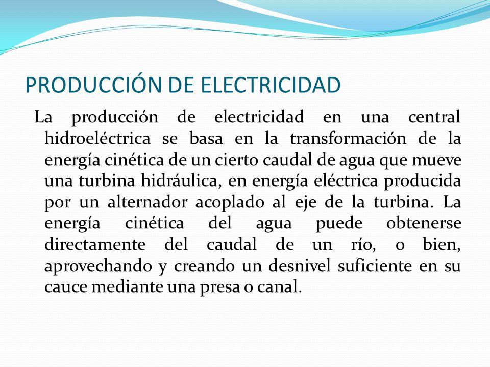 PRODUCCIÓN DE ELECTRICIDAD La producción de electricidad en una central hidroeléctrica se basa en la transformación de la energía cinética de un ciert