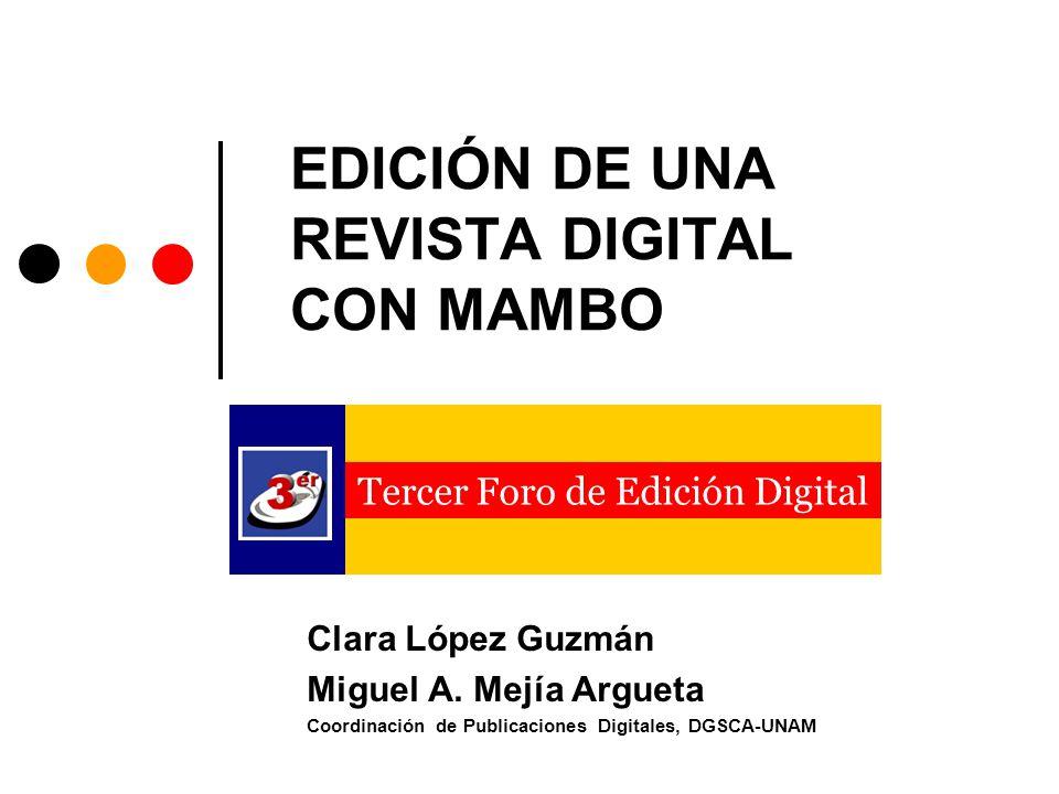 EDICIÓN DE UNA REVISTA DIGITAL CON MAMBO Clara López Guzmán Miguel A. Mejía Argueta Coordinación de Publicaciones Digitales, DGSCA-UNAM Tercer Foro de