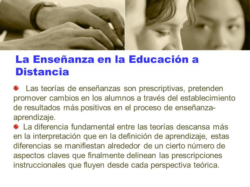 La Enseñanza en la Educación a Distancia Las teorías de enseñanzas son prescriptivas, pretenden promover cambios en los alumnos a través del estableci