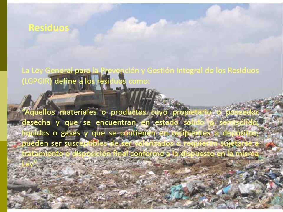 La Ley General para la Prevención y Gestión Integral de los Residuos (LGPGIR) define a los residuos como: Aquellos materiales o productos cuyo propiet
