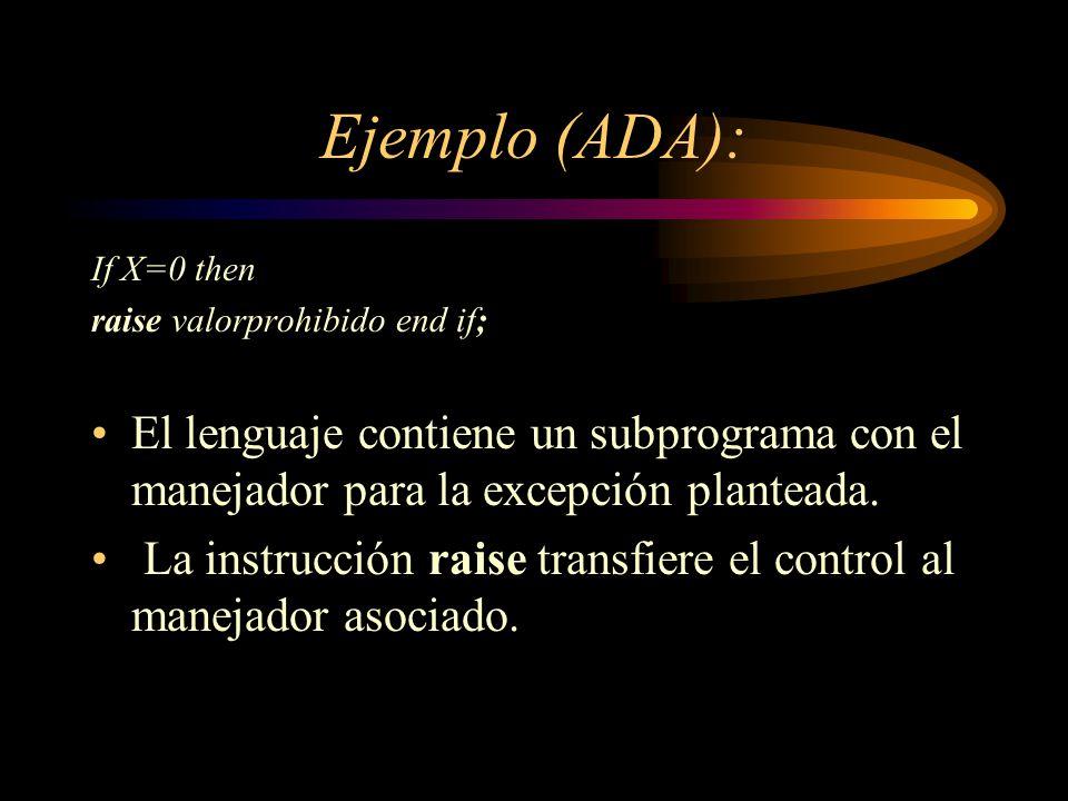 Ejemplo (ADA): If X=0 then raise valorprohibido end if; El lenguaje contiene un subprograma con el manejador para la excepción planteada. La instrucci