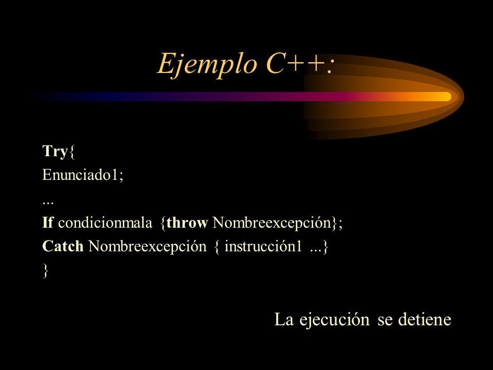Ejemplo C++: Try{ Enunciado1;... If condicionmala {throw Nombreexcepción}; Catch Nombreexcepción { instrucción1...} } La ejecución se detiene