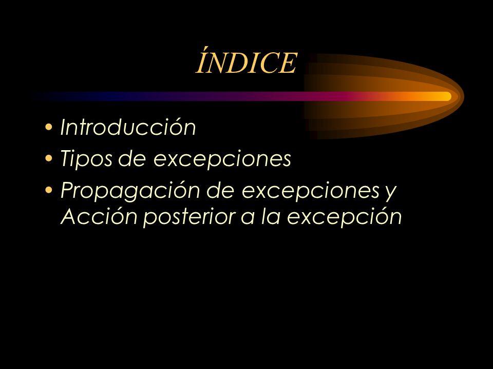 ÍNDICE Introducción Tipos de excepciones Propagación de excepciones y Acción posterior a la excepción