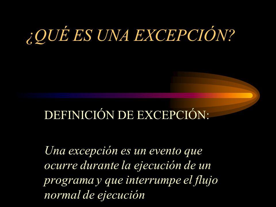 ¿QUÉ ES UNA EXCEPCIÓN? DEFINICIÓN DE EXCEPCIÓN: Una excepción es un evento que ocurre durante la ejecución de un programa y que interrumpe el flujo no