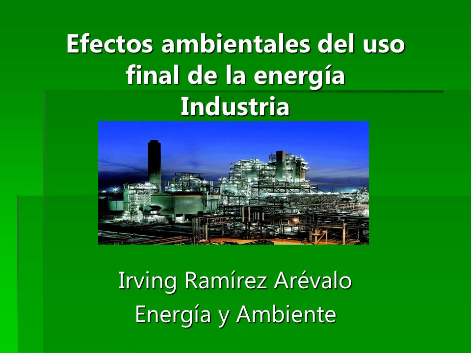 Efectos ambientales del uso final de la energía Industria Irving Ramírez Arévalo Energía y Ambiente