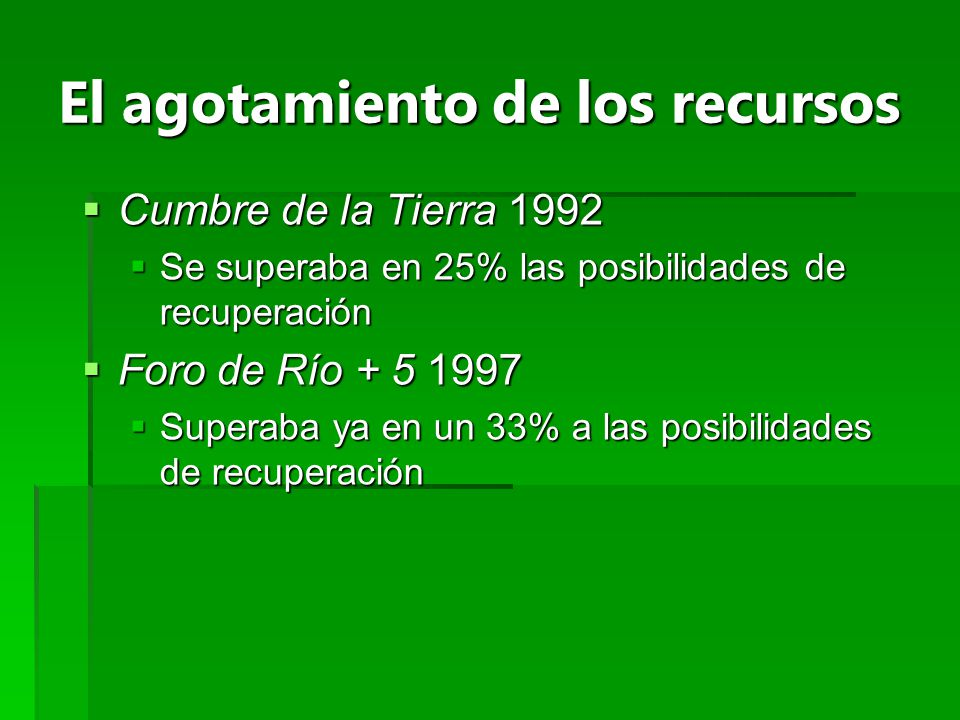 El agotamiento de los recursos Cumbre de la Tierra 1992 Cumbre de la Tierra 1992 Se superaba en 25% las posibilidades de recuperación Se superaba en 2