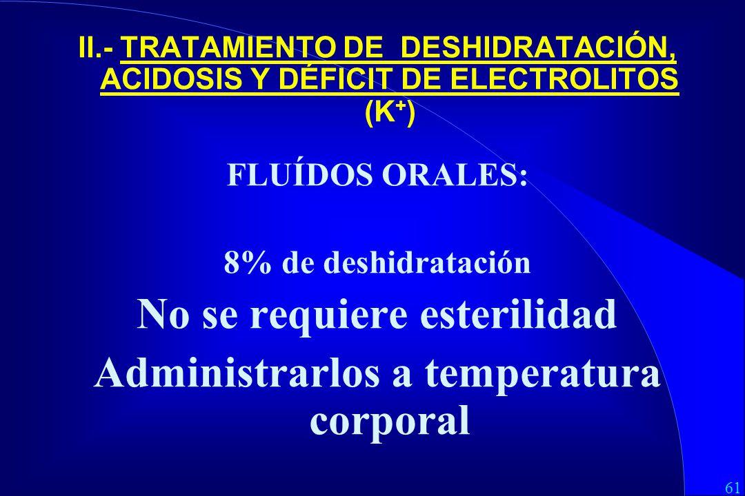 61 II.- TRATAMIENTO DE DESHIDRATACIÓN, ACIDOSIS Y DÉFICIT DE ELECTROLITOS (K + ) FLUÍDOS ORALES: 8% de deshidratación No se requiere esterilidad Administrarlos a temperatura corporal
