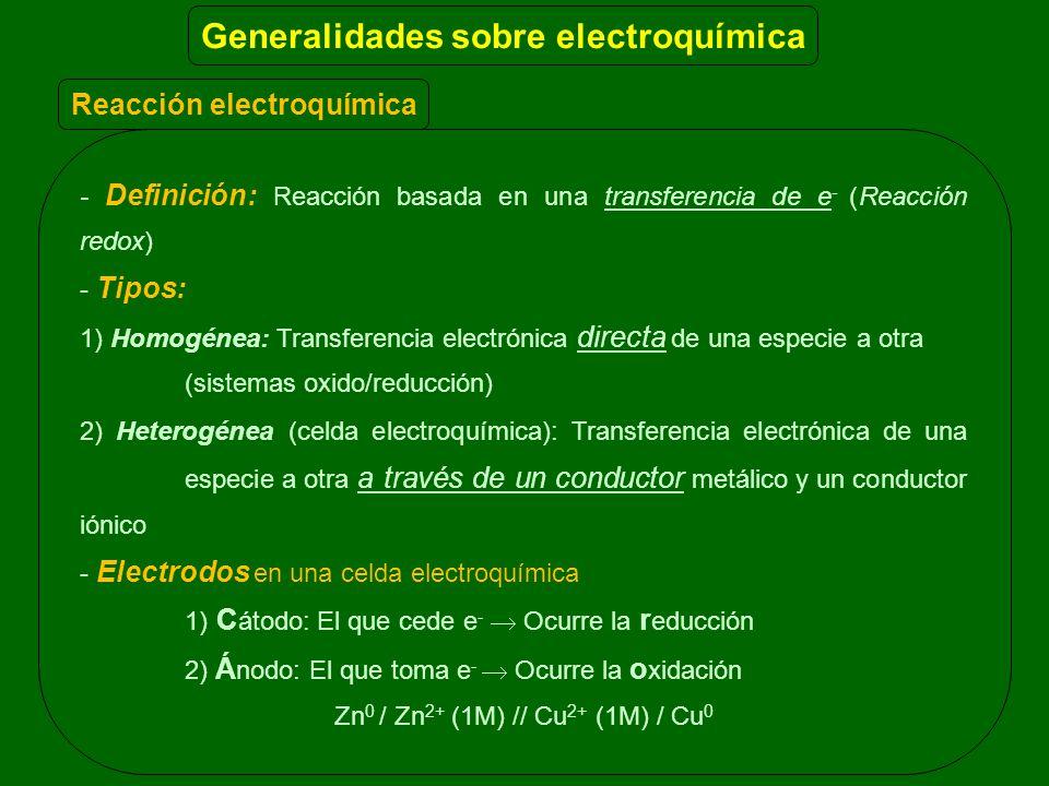Reacción electroquímica - Definición: Reacción basada en una transferencia de e - (Reacción redox) - Tipos: 1) Homogénea: Transferencia electrónica directa de una especie a otra (sistemas oxido/reducción) 2) Heterogénea (celda electroquímica): Transferencia electrónica de una especie a otra a través de un conductor metálico y un conductor iónico - Electrodos en una celda electroquímica 1) C átodo: El que cede e - Ocurre la r educción 2) Á nodo: El que toma e - Ocurre la o xidación Zn 0 / Zn 2+ (1M) // Cu 2+ (1M) / Cu 0 Generalidades sobre electroquímica