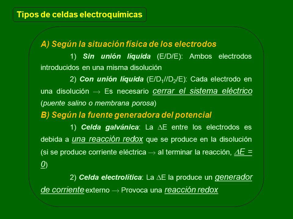 A) Según la situación física de los electrodos 1) Sin unión líquida (E/D/E): Ambos electrodos introducidos en una misma disolución 2) Con unión líquida (E/D 1 //D 2 /E): Cada electrodo en una disolución Es necesario cerrar el sistema eléctrico (puente salino o membrana porosa) B) Según la fuente generadora del potencial 1) Celda galvánica: La E entre los electrodos es debida a una reacción redox que se produce en la disolución (si se produce corriente eléctrica al terminar la reacción, E = 0 ) 2) Celda electrolítica: La E la produce un generador de corriente externo Provoca una reacción redox Tipos de celdas electroquímicas
