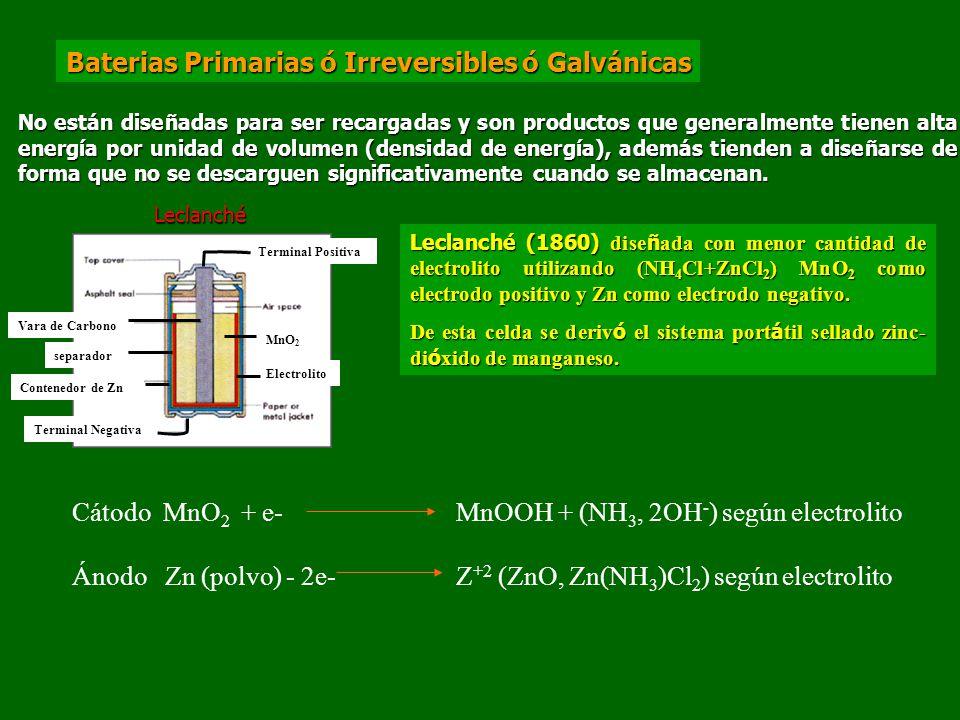Baterias Primarias ó Irreversibles ó Galvánicas No están diseñadas para ser recargadas y son productos que generalmente tienen alta energía por unidad de volumen (densidad de energía), además tienden a diseñarse de forma que no se descarguen significativamente cuando se almacenan.