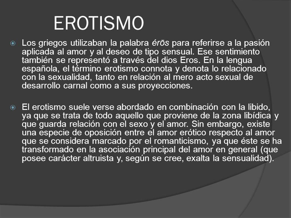 EROTISMO Los griegos utilizaban la palabra érōs para referirse a la pasión aplicada al amor y al deseo de tipo sensual. Ese sentimiento también se rep