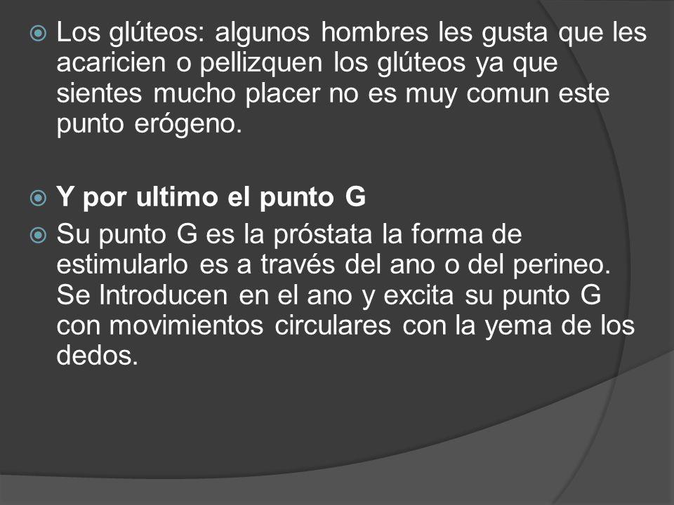 Los glúteos: algunos hombres les gusta que les acaricien o pellizquen los glúteos ya que sientes mucho placer no es muy comun este punto erógeno. Y po