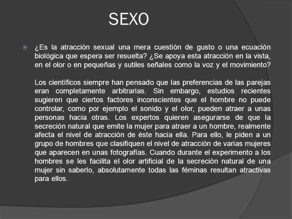 SEXO ¿Es la atracción sexual una mera cuestión de gusto o una ecuación biológica que espera ser resuelta? ¿Se apoya esta atracción en la vista, en el