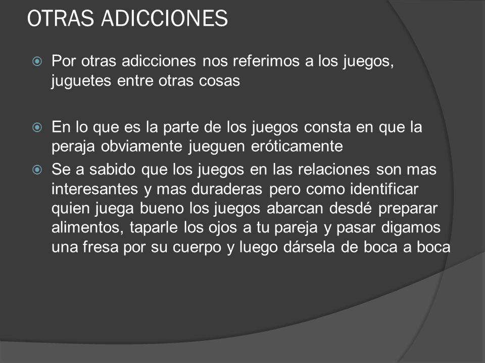 OTRAS ADICCIONES Por otras adicciones nos referimos a los juegos, juguetes entre otras cosas En lo que es la parte de los juegos consta en que la pera