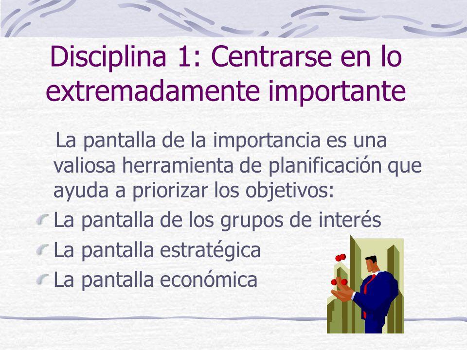 Disciplina 1: Centrarse en lo extremadamente importante La pantalla de la importancia es una valiosa herramienta de planificación que ayuda a priorizar los objetivos: La pantalla de los grupos de interés La pantalla estratégica La pantalla económica