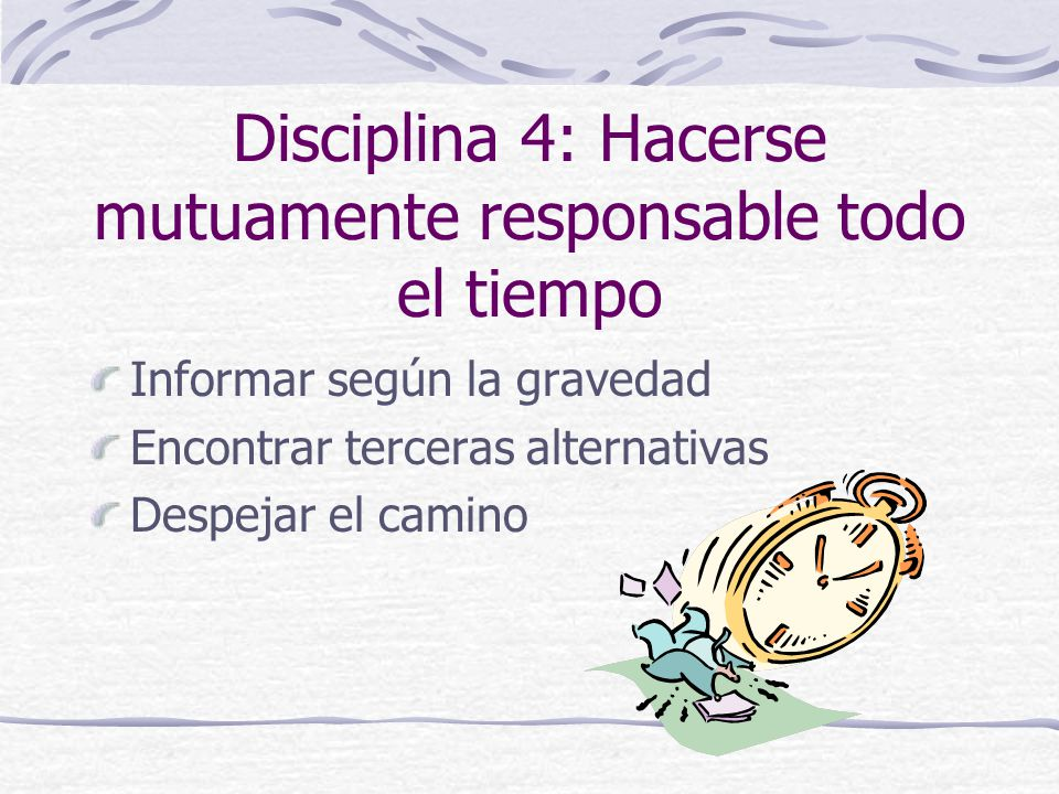 Disciplina 4: Hacerse mutuamente responsable todo el tiempo Informar según la gravedad Encontrar terceras alternativas Despejar el camino