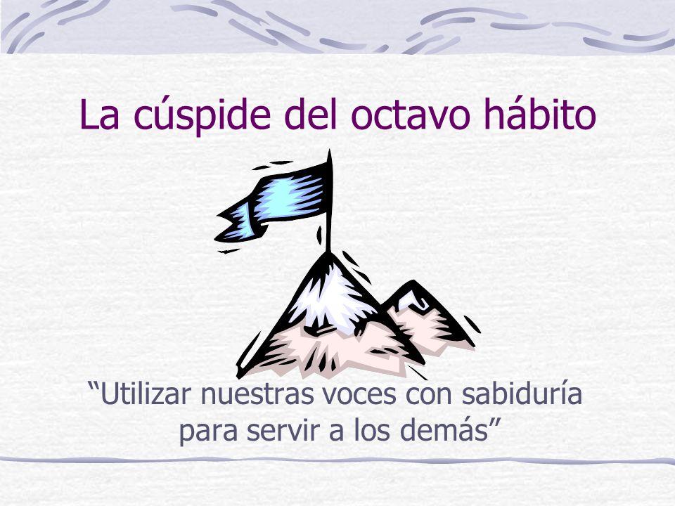 La cúspide del octavo hábito Utilizar nuestras voces con sabiduría para servir a los demás