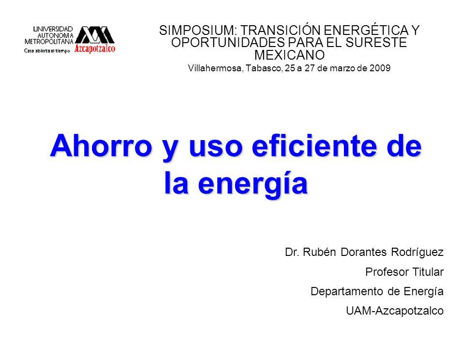 Ahorro y uso eficiente de la energía SIMPOSIUM: TRANSICIÓN ENERGÉTICA Y OPORTUNIDADES PARA EL SURESTE MEXICANO Villahermosa, Tabasco, 25 a 27 de marzo