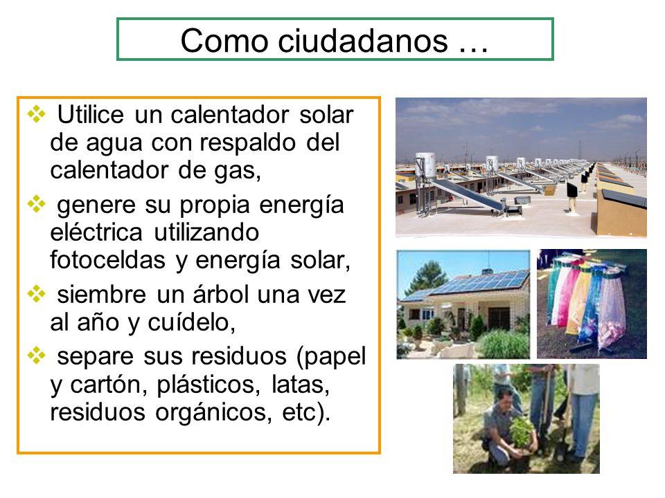 Como ciudadanos … Utilice un calentador solar de agua con respaldo del calentador de gas, genere su propia energía eléctrica utilizando fotoceldas y e