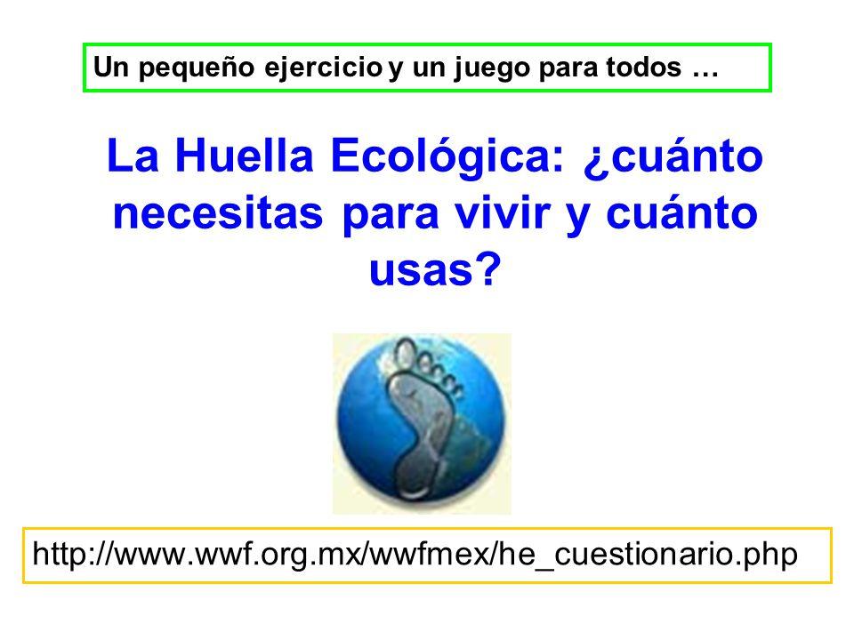 La Huella Ecológica: ¿cuánto necesitas para vivir y cuánto usas? http://www.wwf.org.mx/wwfmex/he_cuestionario.php Un pequeño ejercicio y un juego para