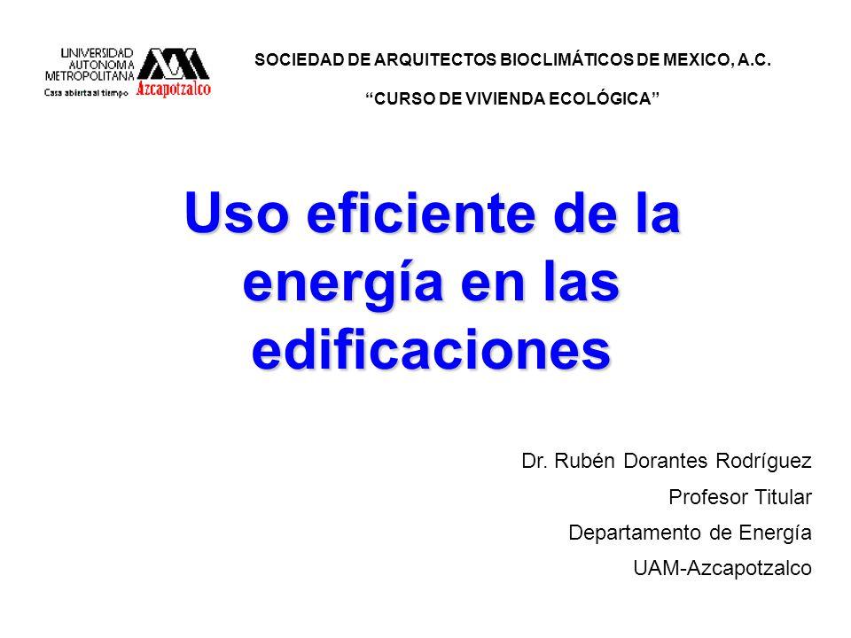 Uso eficiente de la energía en las edificaciones SOCIEDAD DE ARQUITECTOS BIOCLIMÁTICOS DE MEXICO, A.C. CURSO DE VIVIENDA ECOLÓGICA Dr. Rubén Dorantes