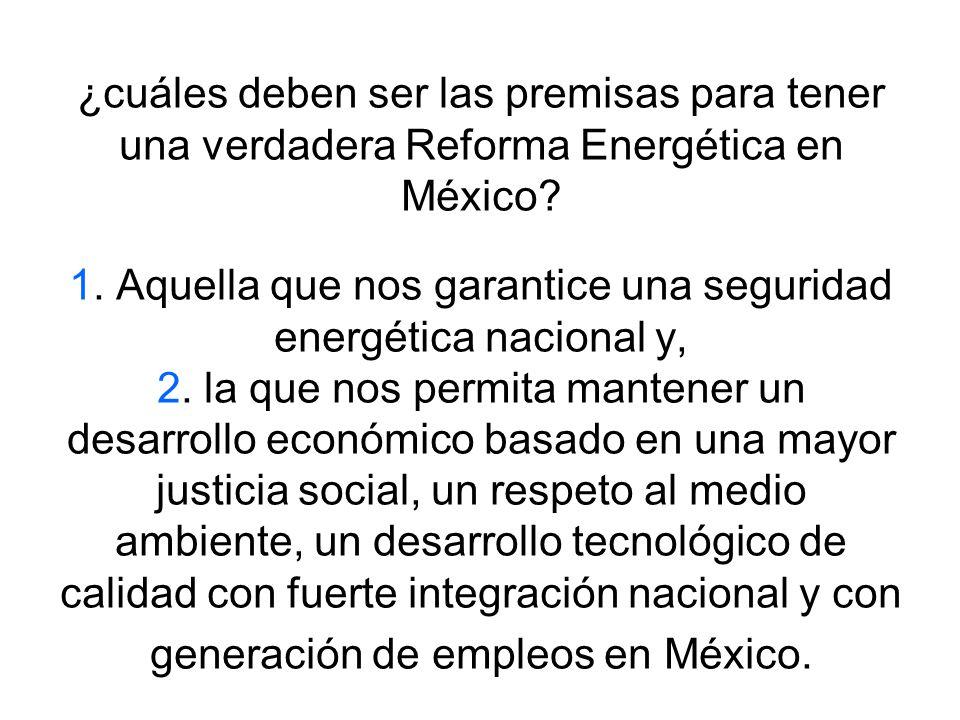 ¿cuáles deben ser las premisas para tener una verdadera Reforma Energética en México? 1. Aquella que nos garantice una seguridad energética nacional y