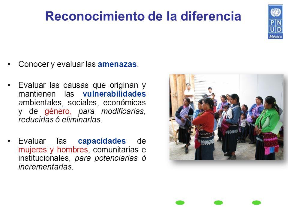 Reconocimiento de la diferencia Conocer y evaluar las amenazas. Evaluar las causas que originan y mantienen las vulnerabilidades ambientales, sociales
