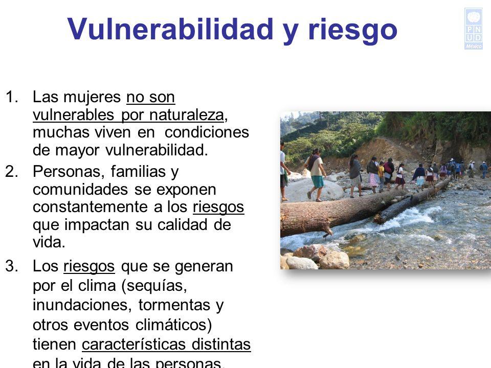 Vulnerabilidad y riesgo 1.Las mujeres no son vulnerables por naturaleza, muchas viven en condiciones de mayor vulnerabilidad. 2.Personas, familias y c