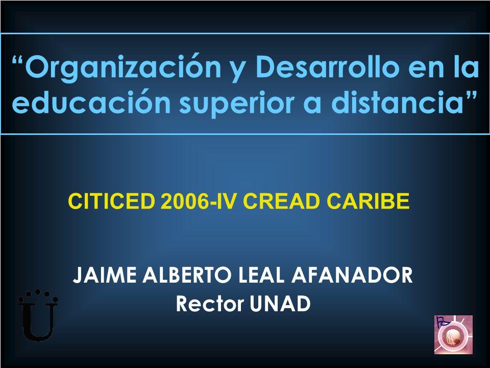Organización y Desarrollo en la educación superior a distancia JAIME ALBERTO LEAL AFANADOR Rector UNAD CITICED 2006-IV CREAD CARIBE