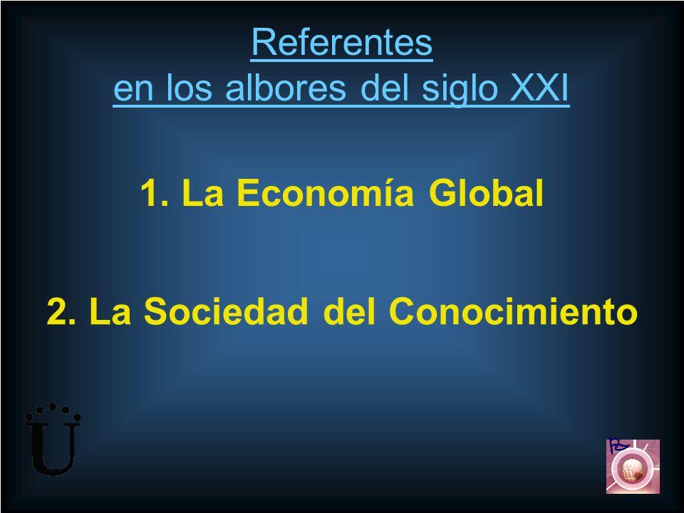 Referentes en los albores del siglo XXI 1. La Economía Global 2. La Sociedad del Conocimiento
