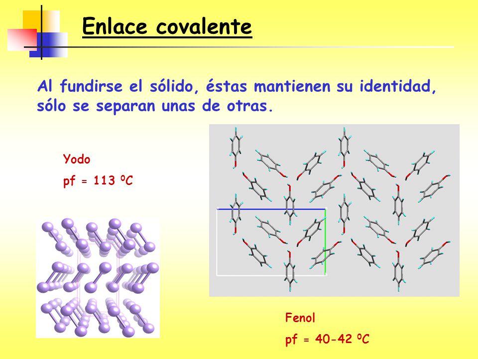 Al fundirse el sólido, éstas mantienen su identidad, sólo se separan unas de otras. Enlace covalente Fenol pf = 40-42 0 C Yodo pf = 113 0 C