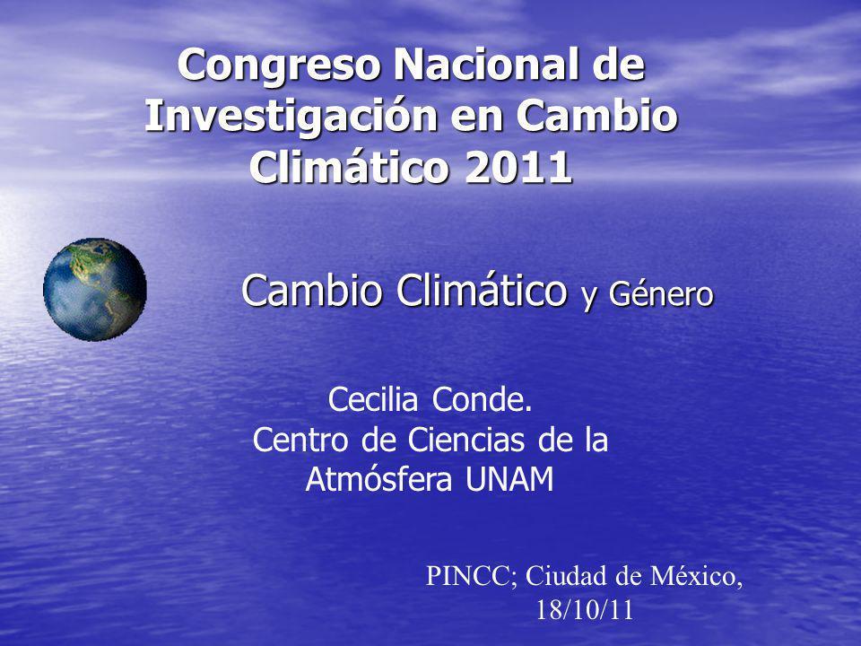 Congreso Nacional de Investigación en Cambio Climático 2011 Cambio Climático y Género Cecilia Conde. Centro de Ciencias de la Atmósfera UNAM PINCC; Ci