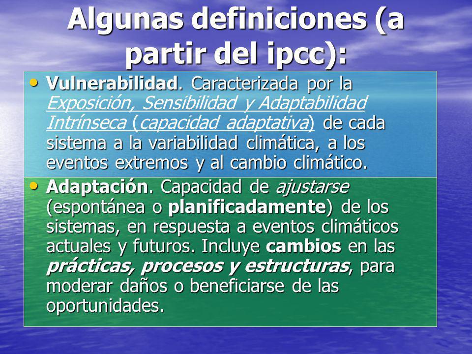 Algunas definiciones (a partir del ipcc): Vulnerabilidad. Caracterizada por la de cada sistema a la variabilidad climática, a los eventos extremos y a
