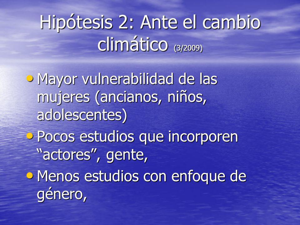 Hipótesis 2: Ante el cambio climático (3/2009) Mayor vulnerabilidad de las mujeres (ancianos, niños, adolescentes) Mayor vulnerabilidad de las mujeres