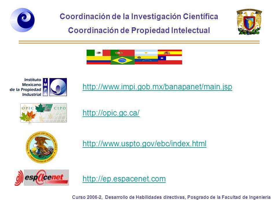 Coordinación de la Investigación Científica Coordinación de Propiedad Intelectual Curso 2006-2, Desarrollo de Habilidades directivas, Posgrado de la Facultad de Ingeniería http://www.impi.gob.mx/banapanet/main.jsp http://opic.gc.ca/ http://www.uspto.gov/ebc/index.html http://ep.espacenet.com