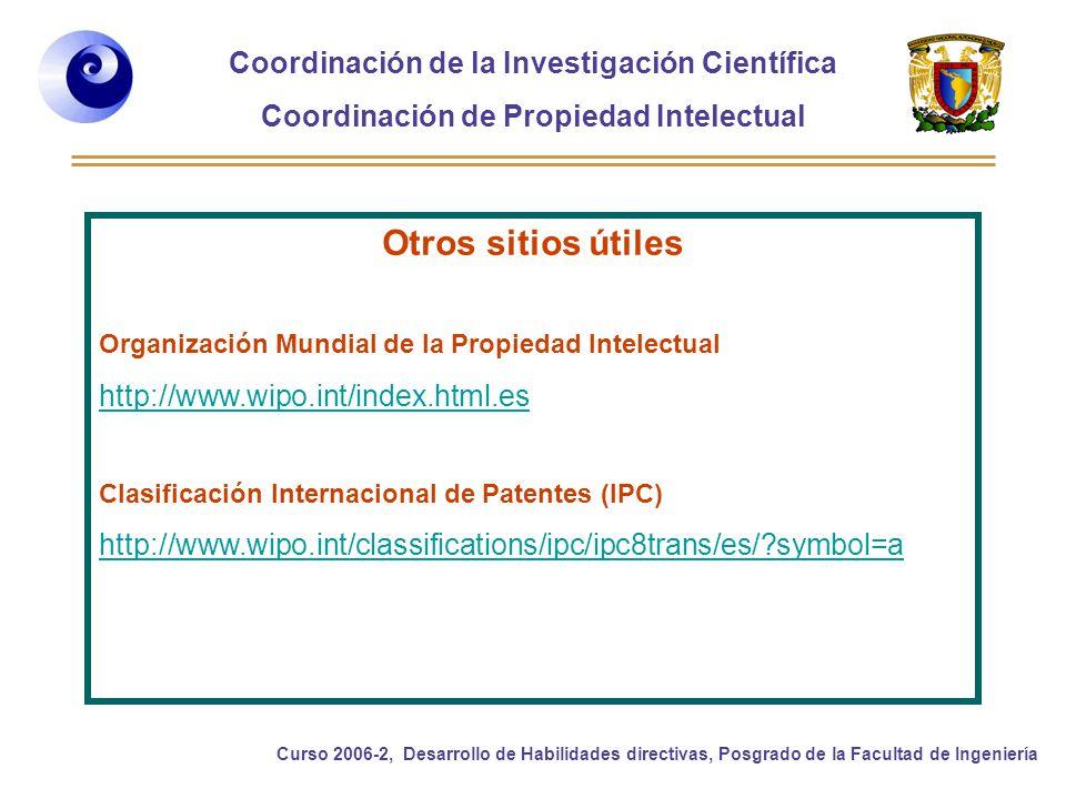 Coordinación de la Investigación Científica Coordinación de Propiedad Intelectual Curso 2006-2, Desarrollo de Habilidades directivas, Posgrado de la Facultad de Ingeniería Otros sitios útiles Organización Mundial de la Propiedad Intelectual http://www.wipo.int/index.html.es Clasificación Internacional de Patentes (IPC) http://www.wipo.int/classifications/ipc/ipc8trans/es/?symbol=a
