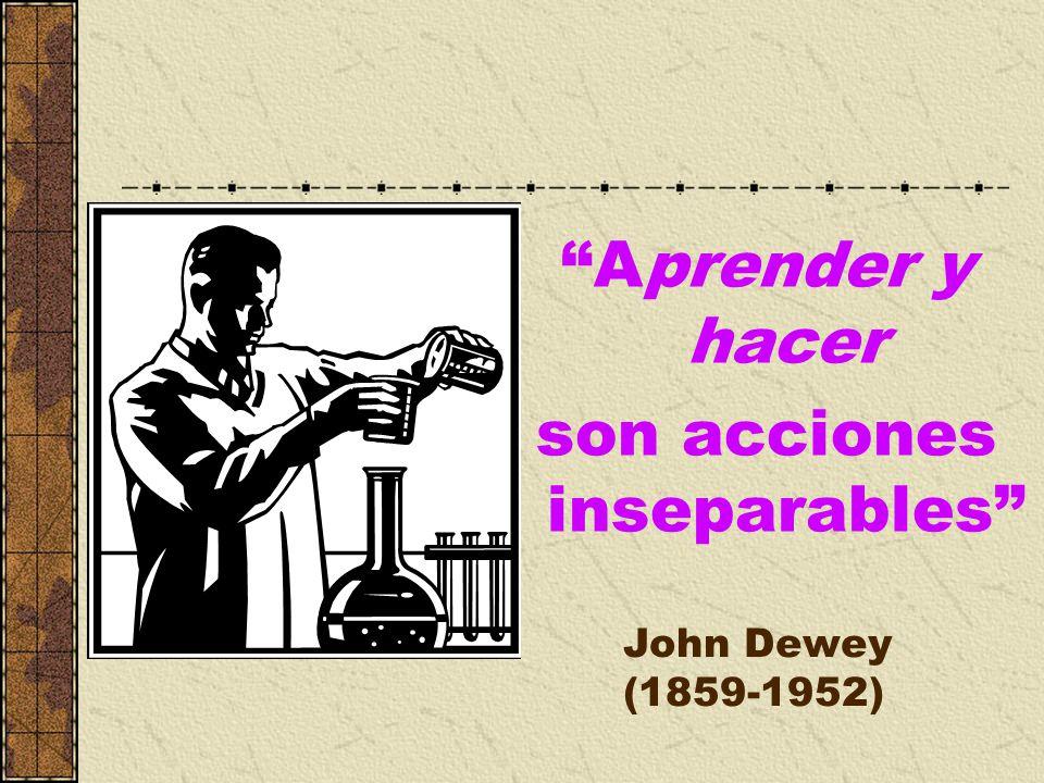 Aprender y hacer son acciones inseparables John Dewey (1859-1952)