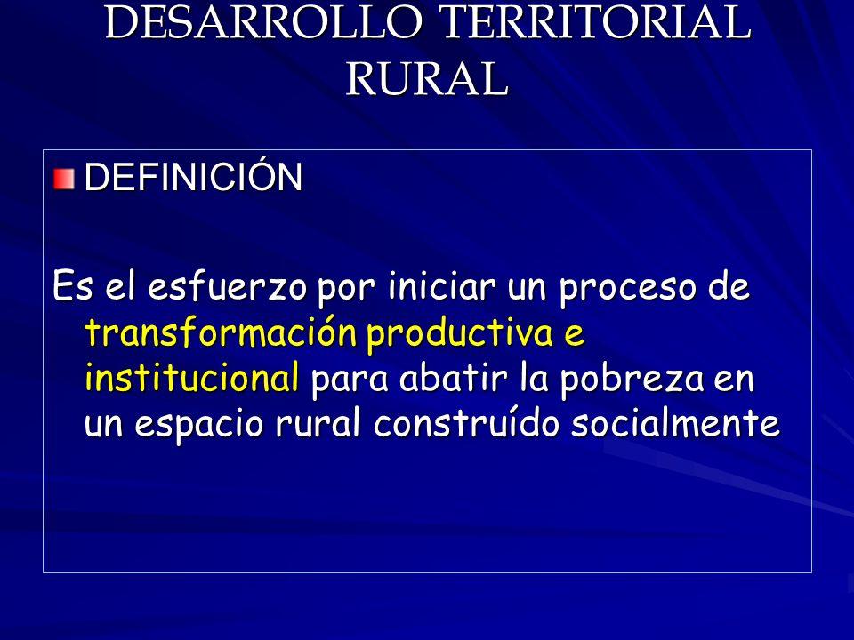 DESARROLLO TERRITORIAL RURAL DEFINICIÓN Es el esfuerzo por iniciar un proceso de transformación productiva e institucional para abatir la pobreza en u