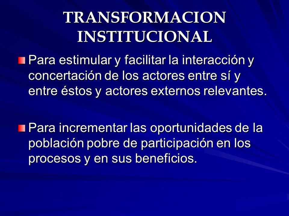 TRANSFORMACION INSTITUCIONAL Para estimular y facilitar la interacción y concertación de los actores entre sí y entre éstos y actores externos relevan