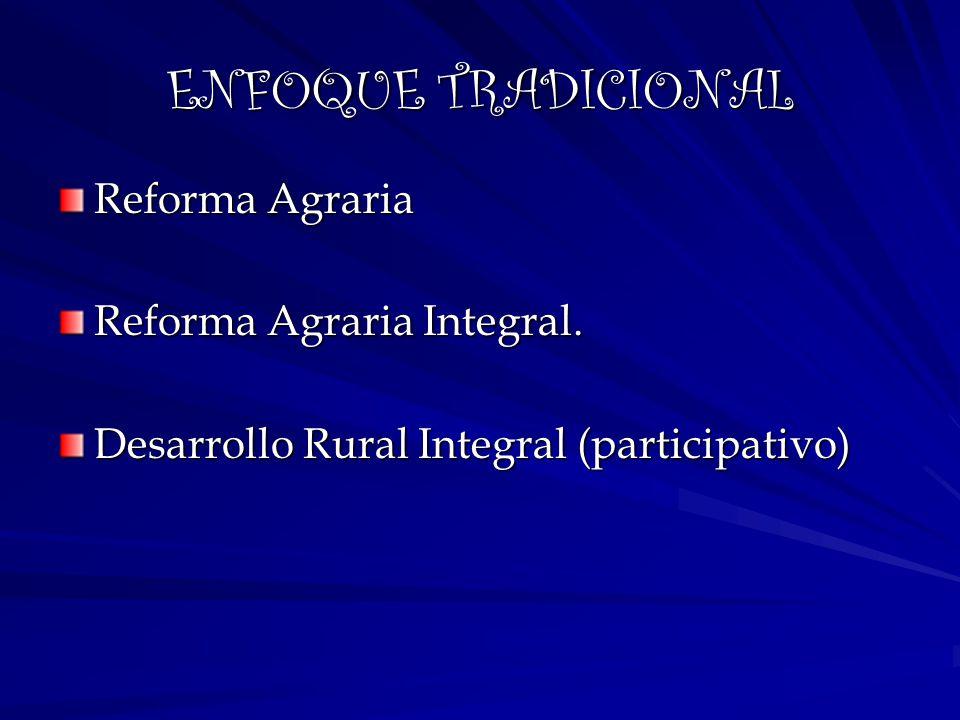 ENFOQUE TRADICIONAL Reforma Agraria Reforma Agraria Integral. Desarrollo Rural Integral (participativo)