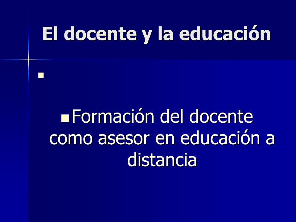 El docente y la educación Formación del docente como asesor en educación a distancia Formación del docente como asesor en educación a distancia