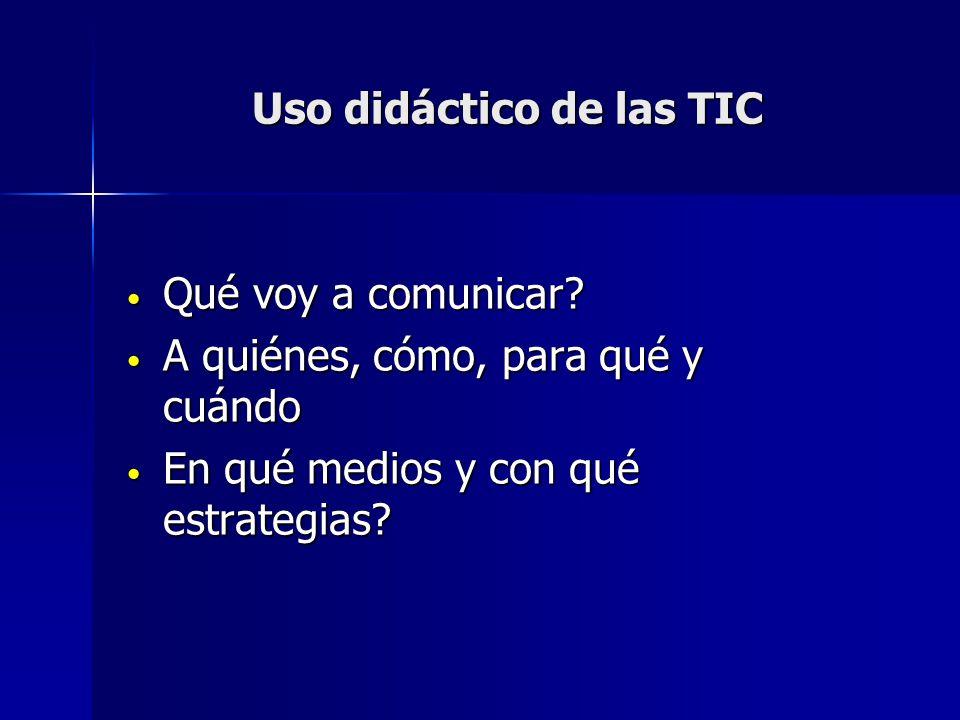 Uso didáctico de las TIC Qué voy a comunicar? Qué voy a comunicar? A quiénes, cómo, para qué y cuándo A quiénes, cómo, para qué y cuándo En qué medios