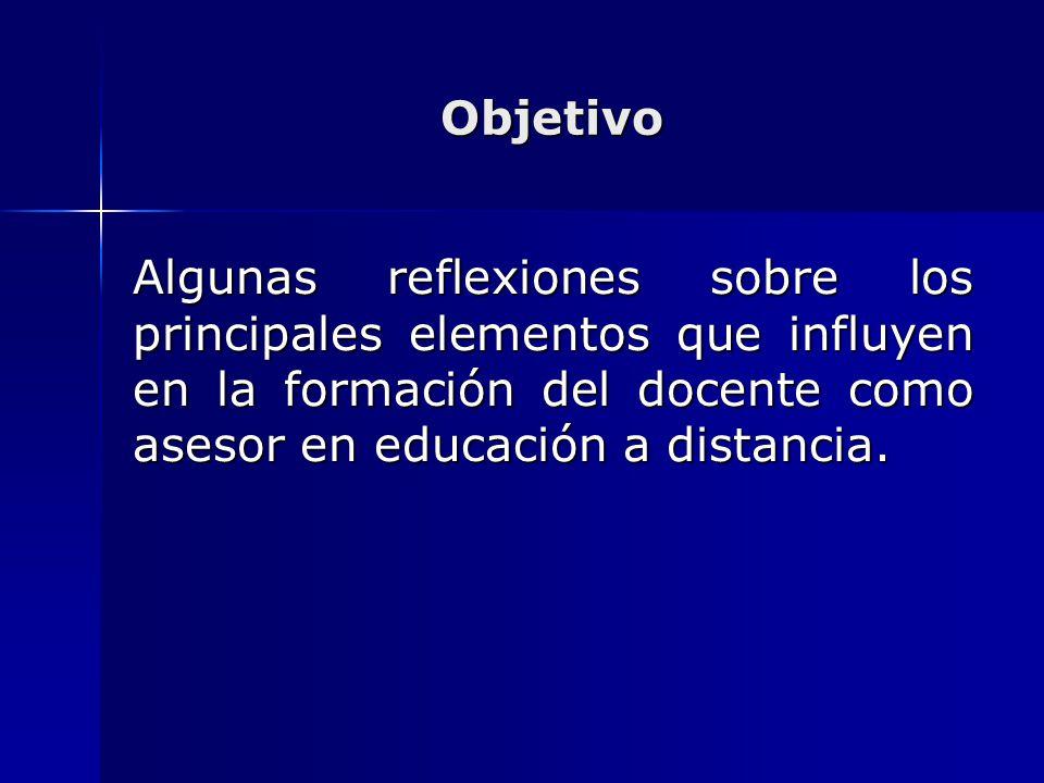 Objetivo Algunas reflexiones sobre los principales elementos que influyen en la formación del docente como asesor en educación a distancia.
